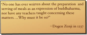 """No one has ever written about the preparation  and serving of meals as an expression of buddhaharma, nor have any teachers taught concerning these matters. ...Why must it be so?""